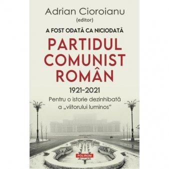O carte pe zi: A fost odata ca niciodata. Partidul Comunist Roman (1921-2021)